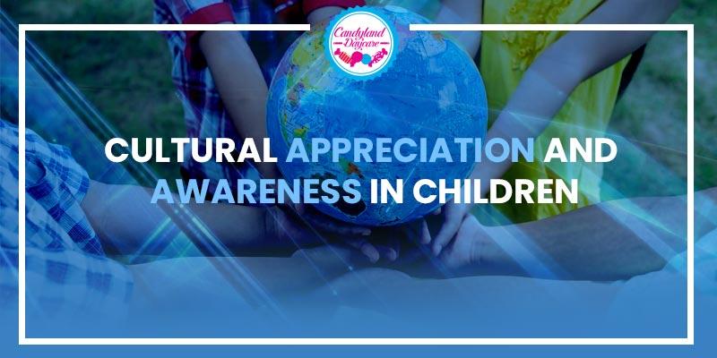 cultural appreciation and awareness in children - Cultural appreciation in children - awareness in children - Cultural values- thecandylanddaycare.com
